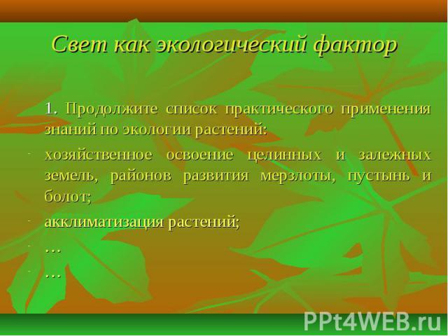 Свет как экологический фактор 1. Продолжите список практического применения знаний по экологии растений:хозяйственное освоение целинных и залежных земель, районов развития мерзлоты, пустынь и болот;акклиматизация растений;……