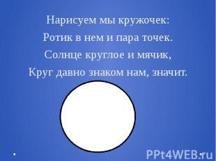 Нарисуем мы кружочек:Ротик в нем и пара точек.Солнце круглое и мячик,Круг давно