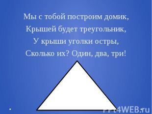 Мы с тобой построим домик,Крышей будет треугольник,У крыши уголки остры,Сколько