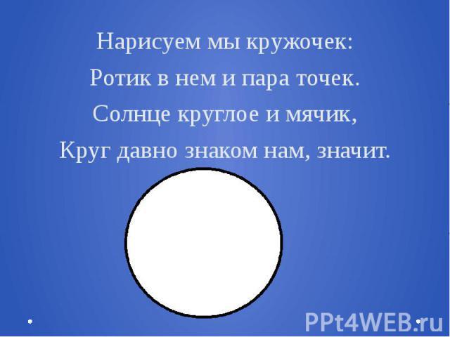 Нарисуем мы кружочек:Ротик в нем и пара точек.Солнце круглое и мячик,Круг давно знаком нам, значит.