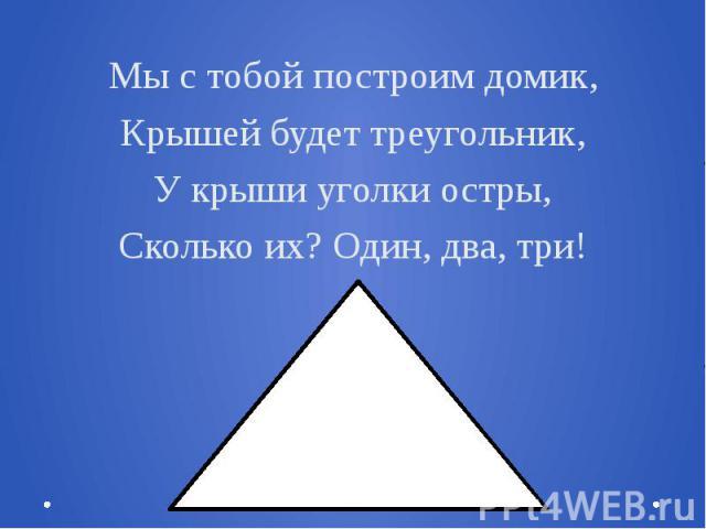 Мы с тобой построим домик,Крышей будет треугольник,У крыши уголки остры,Сколько их? Один, два, три!