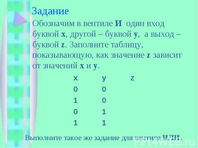 Задание Обозначим в вентиле И один вход буквой x, другой – буквой y, а выход – буквой z. Заполните таблицу, показывающую, как значение z зависит от значений x и y. Выполните такое же задание для вентиля ИЛИ.