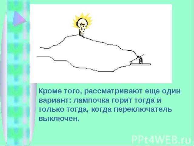 Кроме того, рассматривают еще один вариант: лампочка горит тогда и только тогда, когда переключатель выключен.