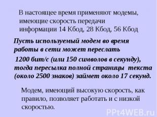 В настоящее время применяют модемы, имеющие скорость передачи информации 14 Кбод
