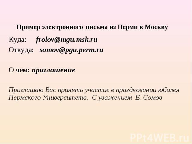 Пример электронного письма из Перми в Москву Куда: frolov@mgu.msk.ruОткуда: somov@pgu.perm.ruО чем: приглашение Приглашаю Вас принять участие в праздновании юбилея Пермского Университета. С уважением Е. Сомов
