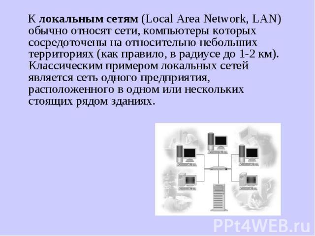 К локальным сетям (Local Area Network, LAN) обычно относят сети, компьютеры которых сосредоточены на относительно небольших территориях (как правило, в радиусе до 1-2 км). Классическим примером локальных сетей является сеть одного предприятия, распо…