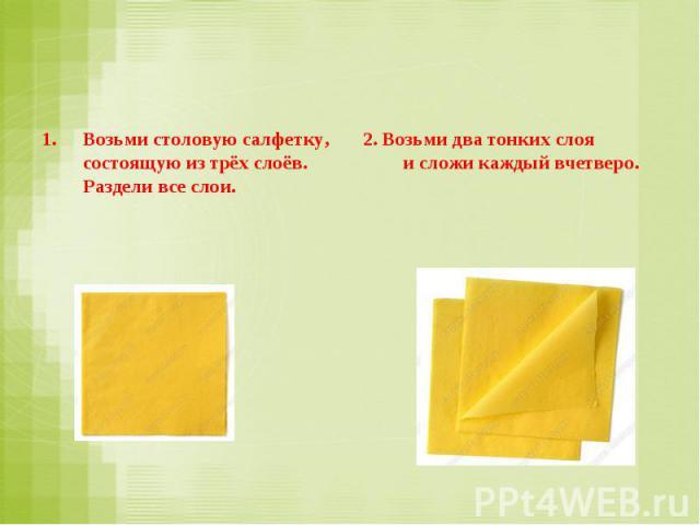 Возьми столовую салфетку, состоящую изтрёх слоёв. Раздели все слои. 2. Возьми два тонких слоя исложи каждый вчетверо.