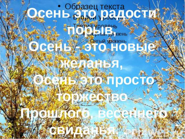 Осень это радости порыв,Осень - это новые желанья, Осень это просто торжество Прошлого, весеннего свиданья. . .