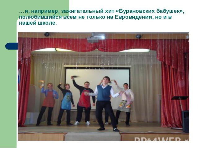 …и, например, зажигательный хит «Бурановских бабушек», полюбившийся всем не только на Евровидении, но и в нашей школе.