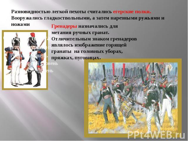 Разновидностью легкой пехоты считались егерские полки. Вооружались гладкоствольными, а затем нарезными ружьями и ножами. Гренадеры назначались для метания ручных гранат. Отличительным знаком гренадеров являлось изображение горящей гранаты на головны…
