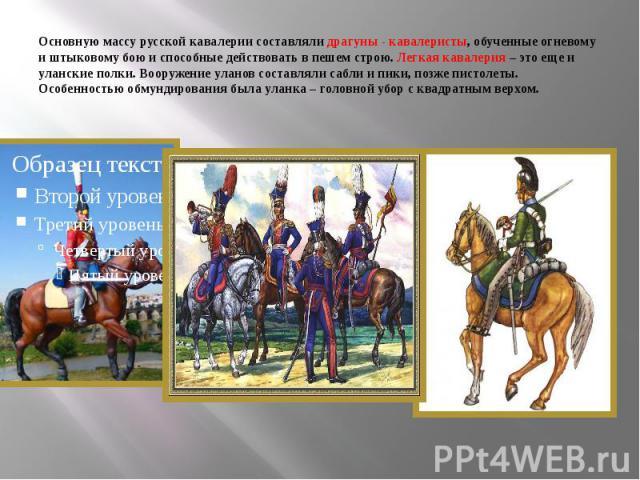 Основную массу русской кавалерии составляли драгуны - кавалеристы, обученные огневому и штыковому бою и способные действовать в пешем строю. Легкая кавалерия – это еще и уланские полки. Вооружение уланов составляли сабли и пики, позже пистолеты. Осо…