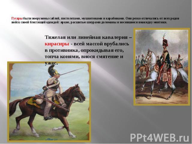 Гусары были вооружены саблей, пистолетами, мушкетонами и карабинами. Они резко отличались от всех родов войск своей блестящей одеждой: яркие, расшитые шнурами доломаны и носившиеся внакидку ментики. Тяжелая или линейная кавалерия – кирасиры - всей м…