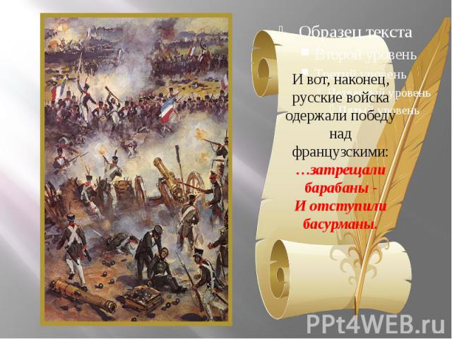 И вот, наконец, русские войска одержали победу над французскими:…затрещали барабаны -И отступили басурманы.