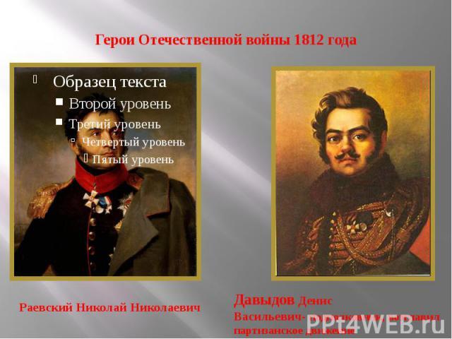 Герои Отечественной войны 1812 года Раевский Николай Николаевич Давыдов Денис Васильевич- подполковник, возглавил партизанское движение