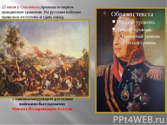 22 июля у Смоленска произошло первое грандиозное сражение. Но русским войскам пришлось отступить и сдать город. Главнокомандующим русскими войсками был назначен Михаил Илларионович Кутузов