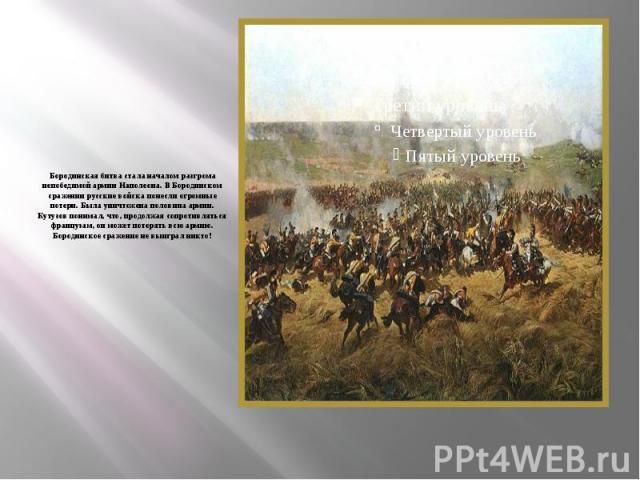 Бородинская битва стала началом разгрома непобедимой армии Наполеона. В Бородинском сражении русские войска понесли огромные потери. Была уничтожена половина армии. Кутузов понимал, что, продолжая сопротивляться французам, он может потерять всю арми…