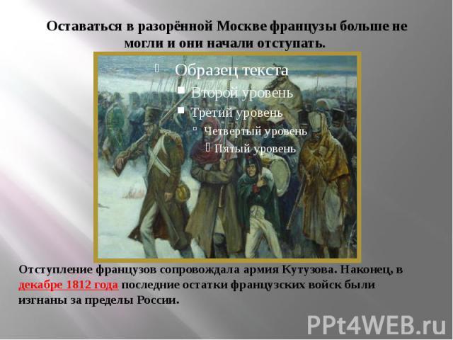Оставаться в разорённой Москве французы больше не могли и они начали отступать. Отступление французов сопровождала армия Кутузова. Наконец, в декабре 1812 года последние остатки французских войск были изгнаны за пределы России.