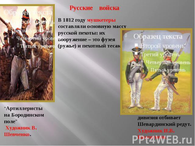 Русские войска В 1812 году мушкетеры составляли основную массу русской пехоты: их вооружение – это фузея (ружье) и пехотный тесак.