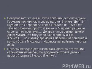 Вечером того же дня в Псков прибыли депутаты Думы. Государь принял нас в своем в
