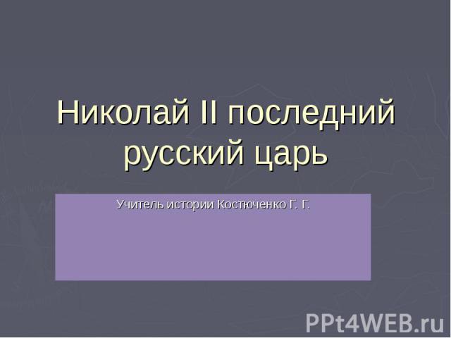 Николай II последний русский царь Учитель истории Костюченко Г. Г.