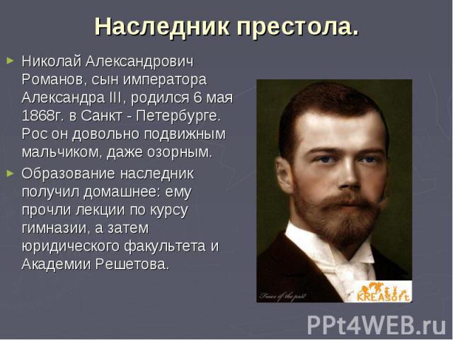 Наследник престола. Николай Александрович Романов, сын императора Александра III, родился 6 мая 1868г. в Санкт - Петербурге. Рос он довольно подвижным мальчиком, даже озорным.Образование наследник получил домашнее: ему прочли лекции по курсу гимнази…