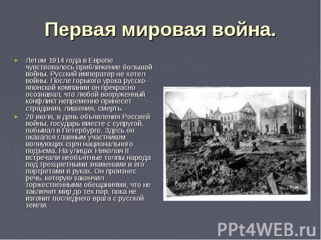 Первая мировая война. Летом 1914 года в Европе чувствовалось приближение большой войны. Русский император не хотел войны. После горького урока русско-японской компании он прекрасно осознавал, что любой вооруженный конфликт непременно принесет страда…