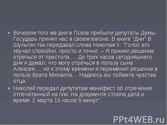 Вечером того же дня в Псков прибыли депутаты Думы. Государь принял нас в своем вагоне. В книге