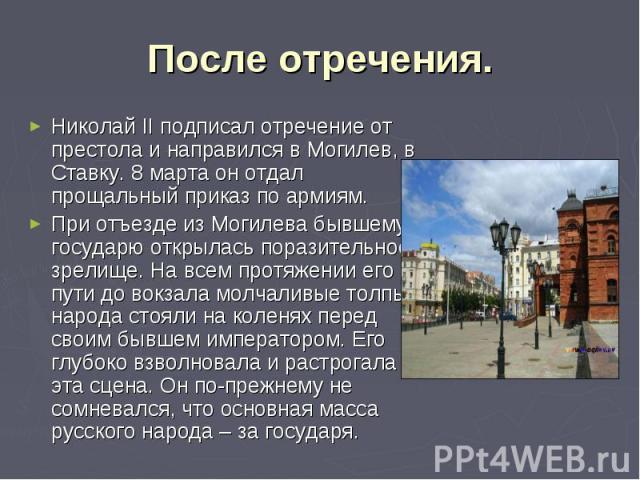 После отречения. Николай II подписал отречение от престола и направился в Могилев, в Ставку. 8 марта он отдал прощальный приказ по армиям. При отъезде из Могилева бывшему государю открылась поразительное зрелище. На всем протяжении его пути до вокза…