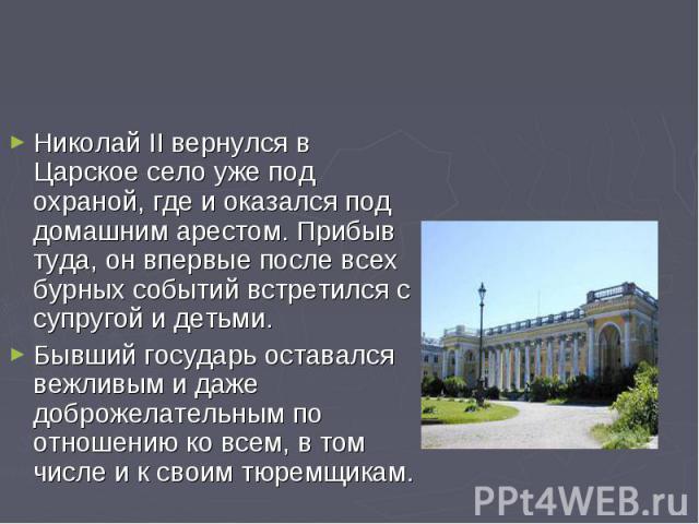 Николай II вернулся в Царское село уже под охраной, где и оказался под домашним арестом. Прибыв туда, он впервые после всех бурных событий встретился с супругой и детьми. Бывший государь оставался вежливым и даже доброжелательным по отношению ко все…