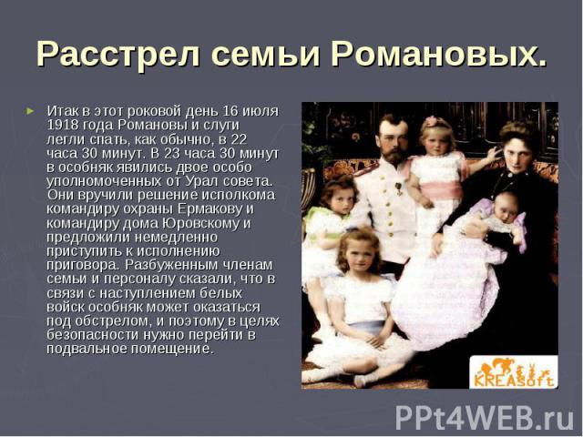 Расстрел семьи Романовых. Итак в этот роковой день 16 июля 1918 года Романовы и слуги легли спать, как обычно, в 22 часа 30 минут. В 23 часа 30 минут в особняк явились двое особо уполномоченных от Урал совета. Они вручили решение исполкома командиру…