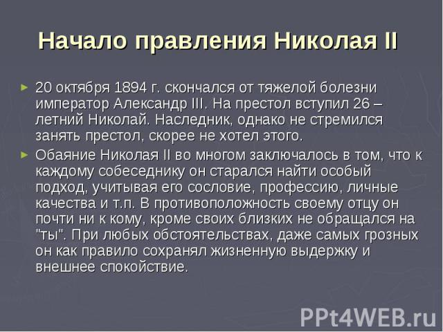 Начало правления Николая II 20 октября 1894 г. скончался от тяжелой болезни император Александр III. На престол вступил 26 – летний Николай. Наследник, однако не стремился занять престол, скорее не хотел этого. Обаяние Николая II во многом заключало…