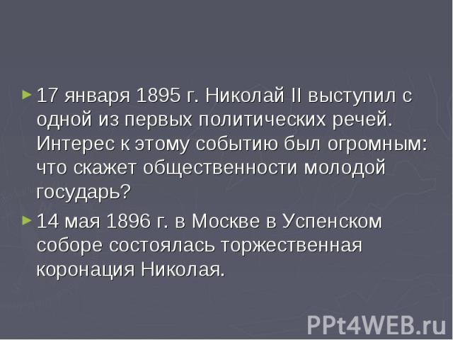 17 января 1895 г. Николай II выступил с одной из первых политических речей. Интерес к этому событию был огромным: что скажет общественности молодой государь? 14 мая 1896 г. в Москве в Успенском соборе состоялась торжественная коронация Николая.