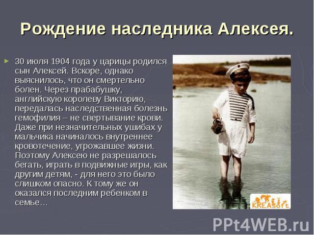 Рождение наследника Алексея. 30 июля 1904 года у царицы родился сын Алексей. Вскоре, однако выяснилось, что он смертельно болен. Через прабабушку, английскую королеву Викторию, передалась наследственная болезнь гемофилия – не свертывание крови. Даже…