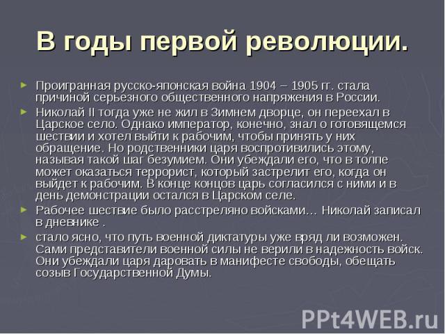 В годы первой революции. Проигранная русско-японская война 1904 – 1905 гг. стала причиной серьезного общественного напряжения в России. Николай II тогда уже не жил в Зимнем дворце, он переехал в Царское село. Однако император, конечно, знал о готовя…