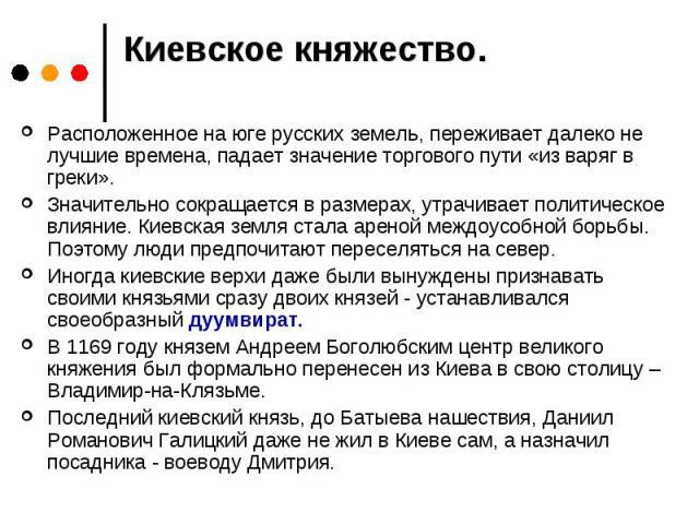 Киевское княжество. Расположенное на юге русских земель, переживает далеко не лучшие времена, падает значение торгового пути «из варяг в греки». Значительно сокращается в размерах, утрачивает политическое влияние. Киевская земля стала ареной междоус…