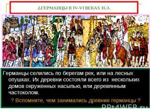 2.ГЕРМАНЦЫ В IV-VI ВЕКАХ Н.Э. Германцы селились по берегам рек, или на лесных оп