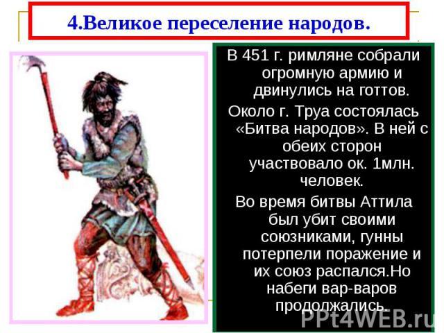 4.Великое переселение народов. В 451 г. римляне собрали огромную армию и двинулись на готтов.Около г. Труа состоялась «Битва народов». В ней с обеих сторон участвовало ок. 1млн. человек.Во время битвы Аттила был убит своими союзниками, гунны потерпе…