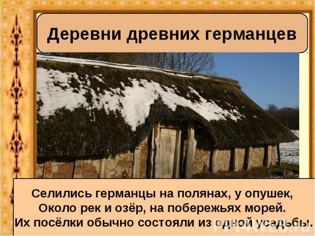 Деревни древних германцев Селились германцы на полянах, у опушек, Около рек и озёр, на побережьях морей. Их посёлки обычно состояли из одной усадьбы.
