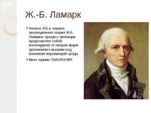 Ж.-Б. Ламарк Начало XIX в.-первая эволюционная теория Ж.Б. Ламарка: процесс эвол