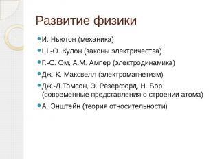 Развитие физики И. Ньютон (механика)Ш.-О. Кулон (законы электричества)Г.-С. Ом,