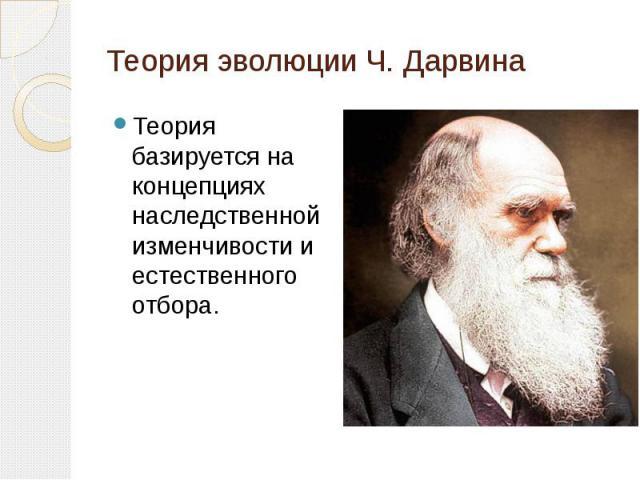 Теория эволюции Ч. ДарвинаТеория базируется на концепциях наследственной изменчивости и естественного отбора.