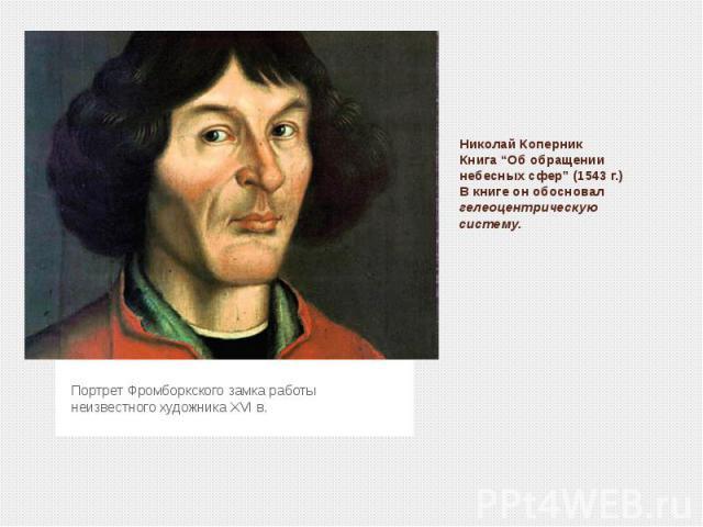 """Николай КоперникКнига """"Об обращении небесных сфер"""" (1543 г.)В книге он обосновал гелеоцентрическую систему.Портрет Фромборкского замка работы неизвестного художника ХVI в."""