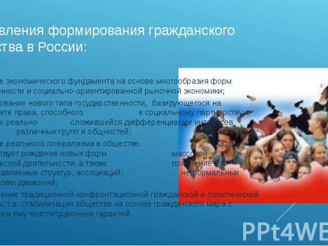 направления формирования гражданского общества в России: создание экономического фундамента на основе многообразия форм собственности и социально-ориентированной рыночной экономики;формирование нового типа государственности, базирующегося на приорит…