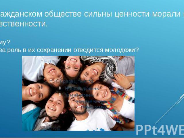 В гражданском обществе сильны ценности морали и нравственности.почему? Какова роль в их сохранении отводится молодежи?