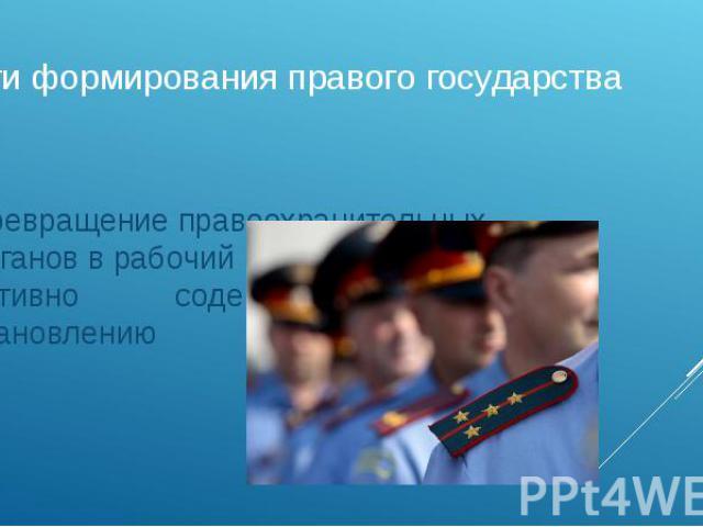 Пути формирования правого государства Превращение правоохранительных органов в рабочий механизм, активно содействующий становлению правопорядка.