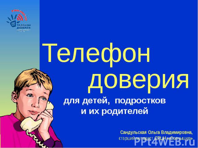 Телефон довериядля детей, подростков и их родителей Сандульская Ольга Владимировна, старший методист СРЦН «Солнышко»