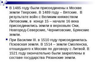 В 1485 году были присоединены к Москве земли Тверские. В 1489 году – Вятские. В