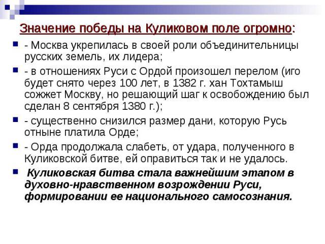 - Москва укрепилась в своей роли объединительницы русских земель, их лидера; - в отношениях Руси с Ордой произошел перелом (иго будет снято через 100 лет, в 1382 г. хан Тохтамыш сожжет Москву, но решающий шаг к освобождению был сделан 8 сентября 138…