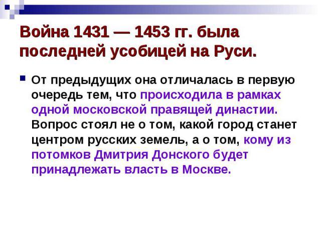 Война 1431 — 1453 гг. была последней усобицей на Руси. От предыдущих она отличалась в первую очередь тем, что происходила в рамках одной московской правящей династии. Вопрос стоял не о том, какой город станет центром русских земель, а о том, кому из…
