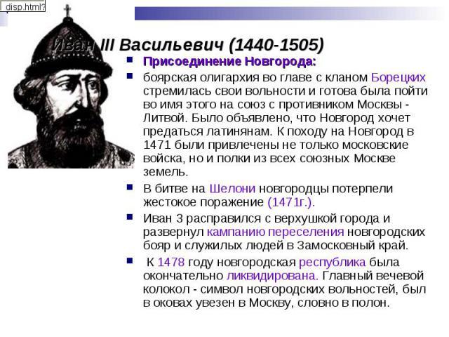Иван III Васильевич (1440-1505) Присоединение Новгорода:боярская олигархия во главе с кланом Борецких стремилась свои вольности и готова была пойти во имя этого на союз с противником Москвы - Литвой. Было объявлено, что Новгород хочет предаться лати…